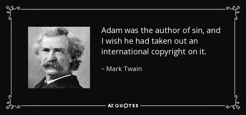 Adam was the author of sin, and I wish he had taken out an international copyright on it. - Mark Twain