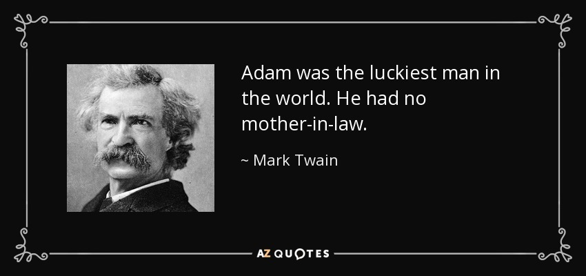 Adam was the luckiest man in the world. He had no mother-in-law. - Mark Twain