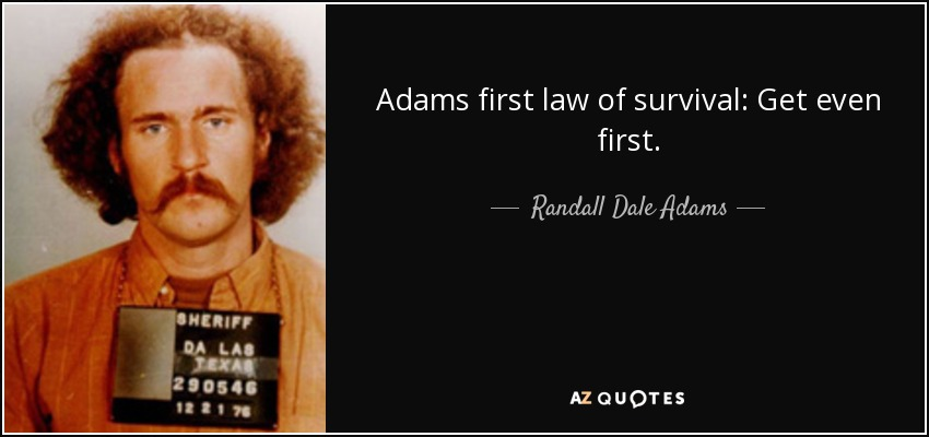 Adams first law of survival: Get even first. - Randall Dale Adams