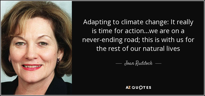 Adapting to climate change: It really is time for action...we are on a never-ending road; this is with us for the rest of our natural lives - Joan Ruddock
