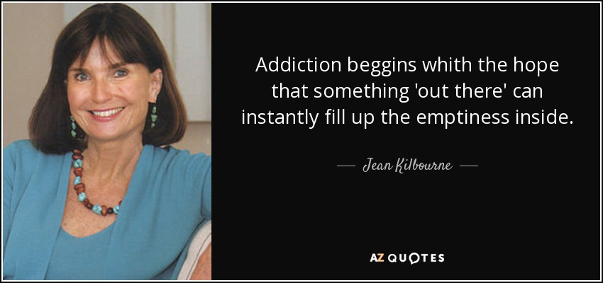 Addiction beggins whith the hope that something 'out there' can instantly fill up the emptiness inside. - Jean Kilbourne