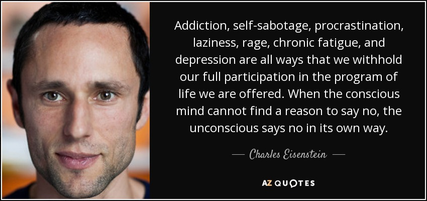 Addiction, self-sabotage, procrastination, laziness, rage, chronic fatigue, and depression are all ways that we withhold our full participation in the program of life we are offered. When the conscious mind cannot find a reason to say no, the unconscious says no in its own way. - Charles Eisenstein