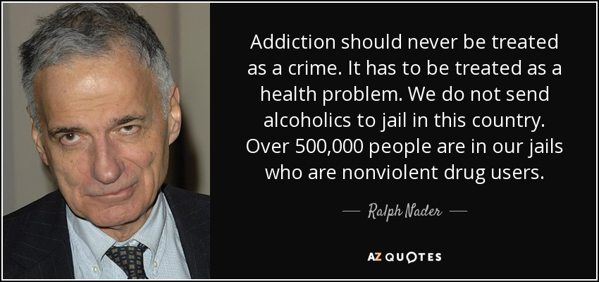 Addiction should never be treated as a crime. It has to be treated as a health problem. We do not send alcoholics to jail in this country. Over 500,000 people are in our jails who are nonviolent drug users. - Ralph Nader