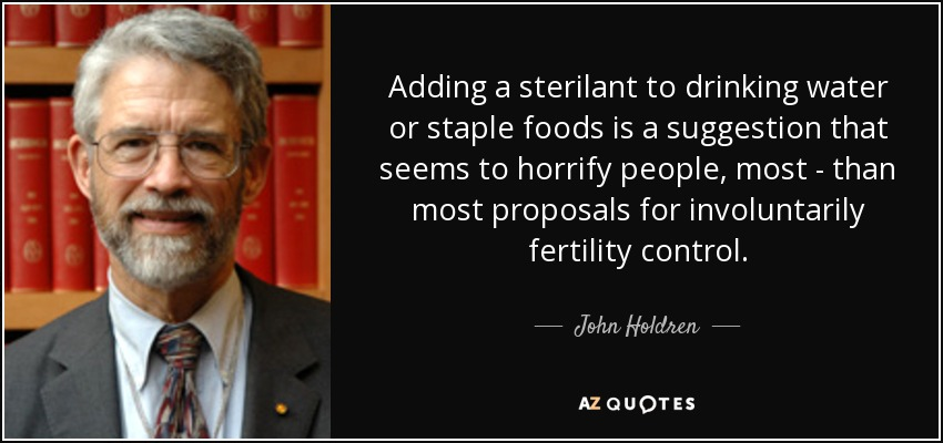 Adding a sterilant to drinking water or staple foods is a suggestion that seems to horrify people, most - than most proposals for involuntarily fertility control. - John Holdren