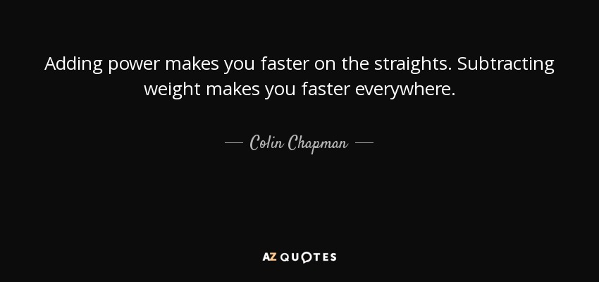 Adding power makes you faster on the straights. Subtracting weight makes you faster everywhere. - Colin Chapman