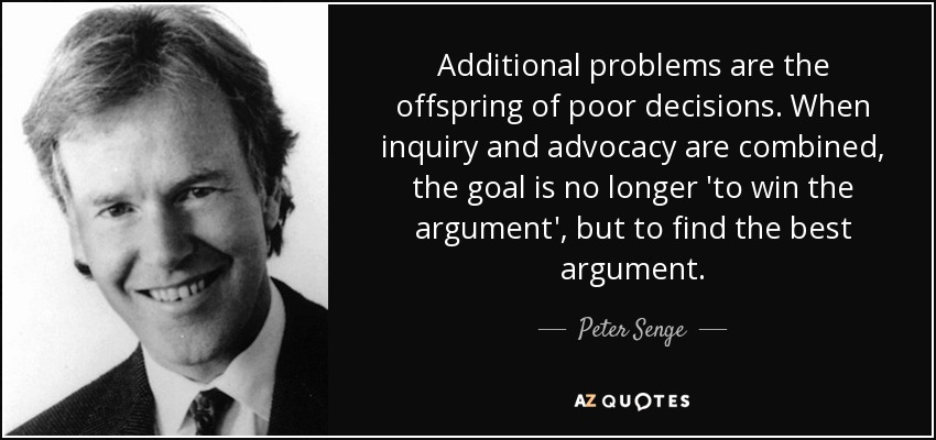 Additional problems are the offspring of poor decisions. When inquiry and advocacy are combined, the goal is no longer 'to win the argument', but to find the best argument. - Peter Senge