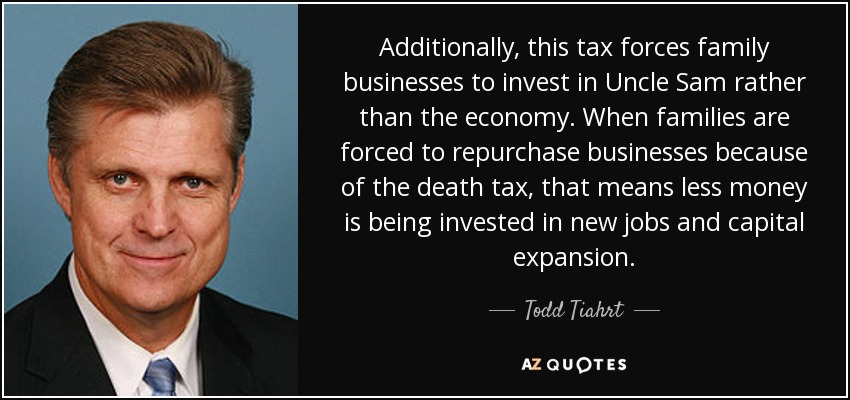 Additionally, this tax forces family businesses to invest in Uncle Sam rather than the economy. When families are forced to repurchase businesses because of the death tax, that means less money is being invested in new jobs and capital expansion. - Todd Tiahrt