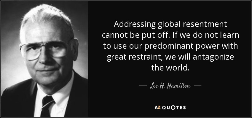 Addressing global resentment cannot be put off. If we do not learn to use our predominant power with great restraint, we will antagonize the world. - Lee H. Hamilton