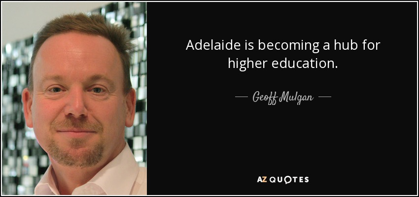 Adelaide is becoming a hub for higher education. - Geoff Mulgan
