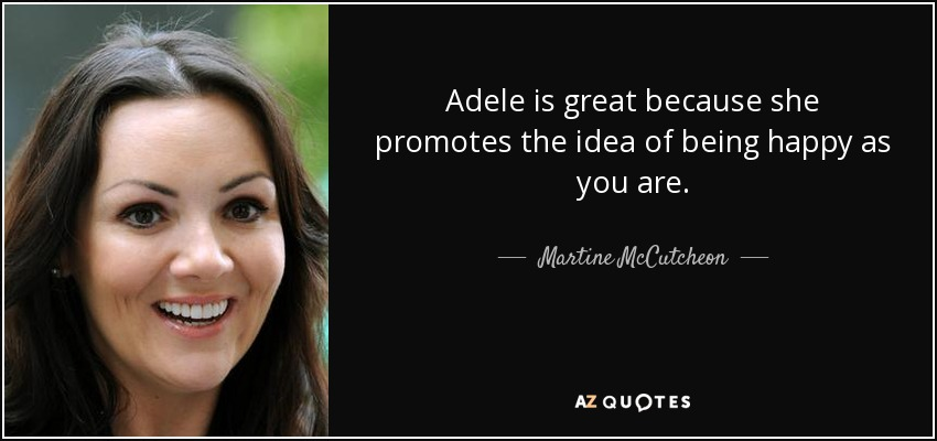 Adele is great because she promotes the idea of being happy as you are. - Martine McCutcheon