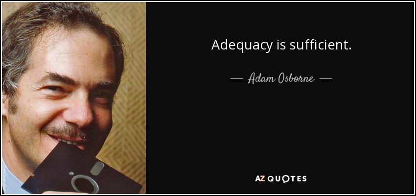 Adequacy is sufficient. - Adam Osborne