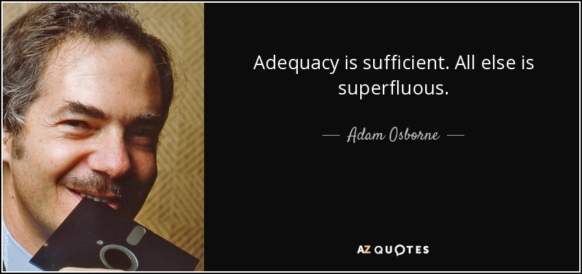 Adequacy is sufficient. All else is superfluous. - Adam Osborne