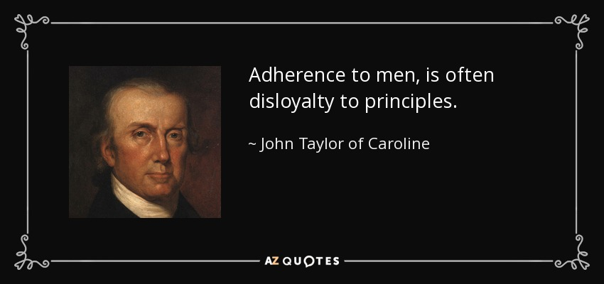 http://www.azquotes.com/picture-quotes/quote-adherence-to-men-is-often-disloyalty-to-principles-john-taylor-of-caroline-120-59-04.jpg