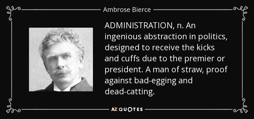 ADMINISTRATION, n. An ingenious abstraction in politics, designed to receive the kicks and cuffs due to the premier or president. A man of straw, proof against bad-egging and dead-catting. - Ambrose Bierce