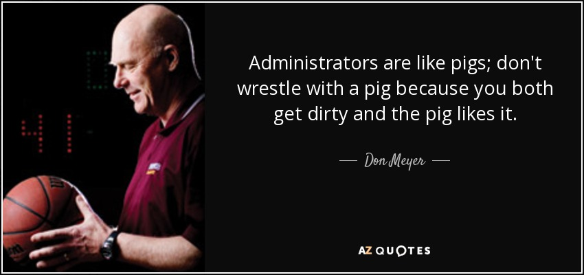 Administrators are like pigs; don't wrestle with a pig because you both get dirty and the pig likes it. - Don Meyer