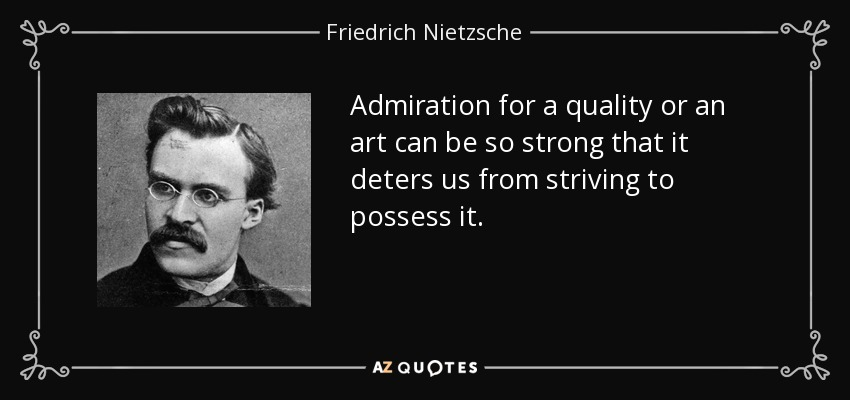 Admiration for a quality or an art can be so strong that it deters us from striving to possess it. - Friedrich Nietzsche