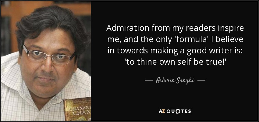 Admiration from my readers inspire me, and the only 'formula' I believe in towards making a good writer is: 'to thine own self be true!' - Ashwin Sanghi