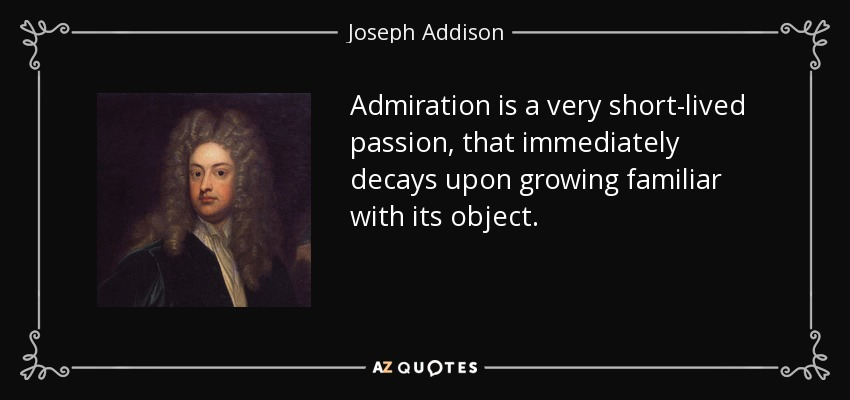 Admiration is a very short-lived passion, that immediately decays upon growing familiar with its object. - Joseph Addison