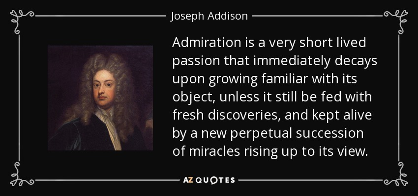 Admiration is a very short lived passion that immediately decays upon growing familiar with its object, unless it still be fed with fresh discoveries, and kept alive by a new perpetual succession of miracles rising up to its view. - Joseph Addison