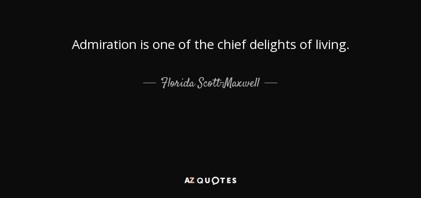 Admiration is one of the chief delights of living. - Florida Scott-Maxwell