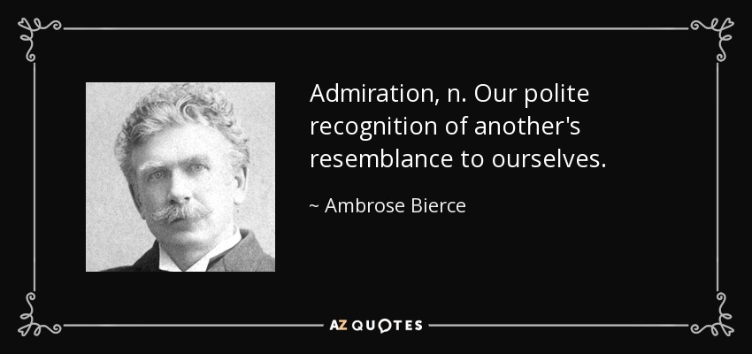 Admiration, n. Our polite recognition of another's resemblance to ourselves. - Ambrose Bierce