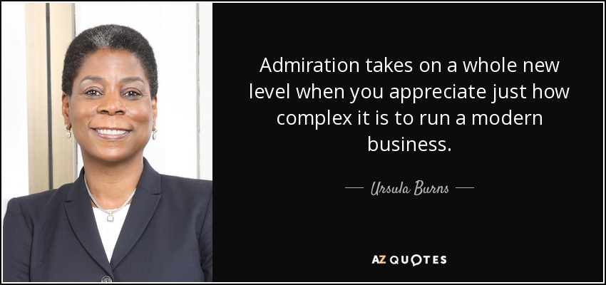 Admiration takes on a whole new level when you appreciate just how complex it is to run a modern business. - Ursula Burns