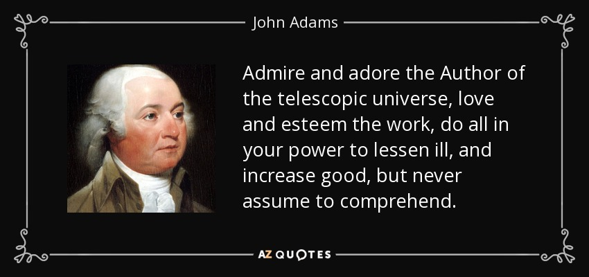 Admire and adore the Author of the telescopic universe, love and esteem the work, do all in your power to lessen ill, and increase good, but never assume to comprehend. - John Adams