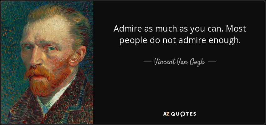vincent van gogh quote admire as much as you can most