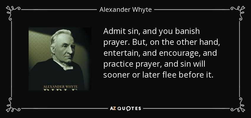Admit sin, and you banish prayer. But, on the other hand, entertain, and encourage, and practice prayer, and sin will sooner or later flee before it. - Alexander Whyte