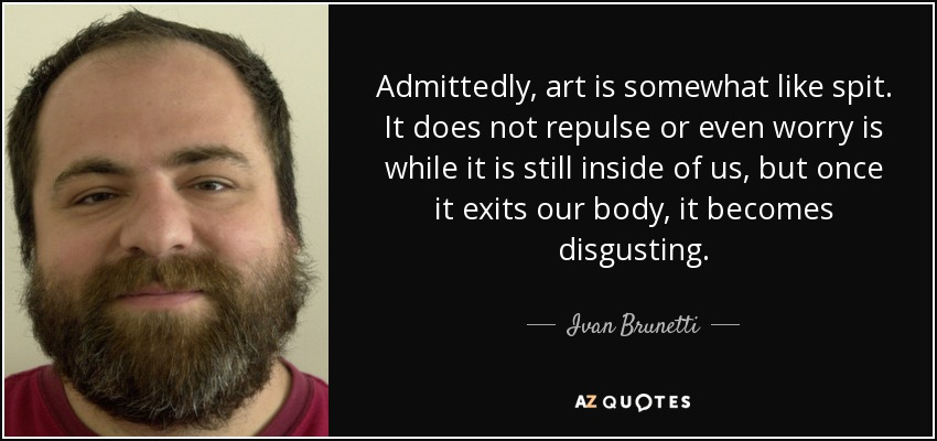 Admittedly, art is somewhat like spit. It does not repulse or even worry is while it is still inside of us, but once it exits our body, it becomes disgusting. - Ivan Brunetti