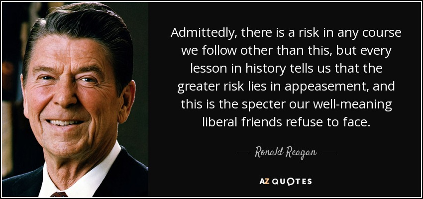 Admittedly, there is a risk in any course we follow other than this, but every lesson in history tells us that the greater risk lies in appeasement, and this is the specter our well-meaning liberal friends refuse to face. - Ronald Reagan