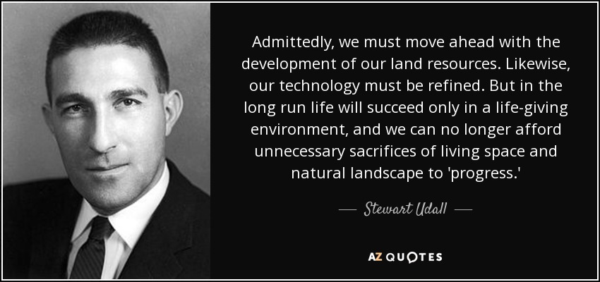 Admittedly, we must move ahead with the development of our land resources. Likewise, our technology must be refined. But in the long run life will succeed only in a life-giving environment, and we can no longer afford unnecessary sacrifices of living space and natural landscape to 'progress.' - Stewart Udall