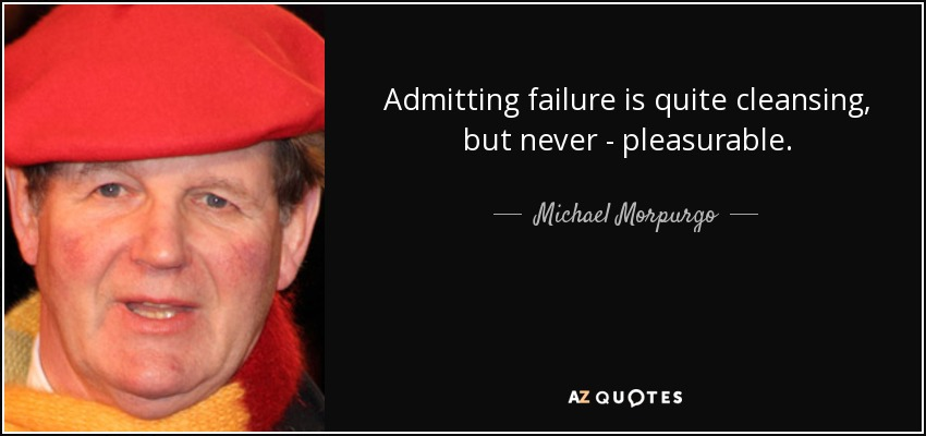 Admitting failure is quite cleansing, but never - pleasurable. - Michael Morpurgo