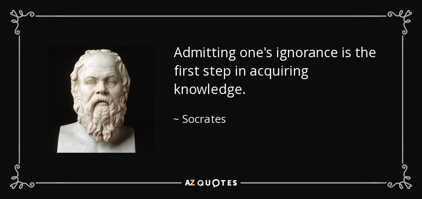 Admitting one's ignorance is the first step in acquiring knowledge. - Socrates