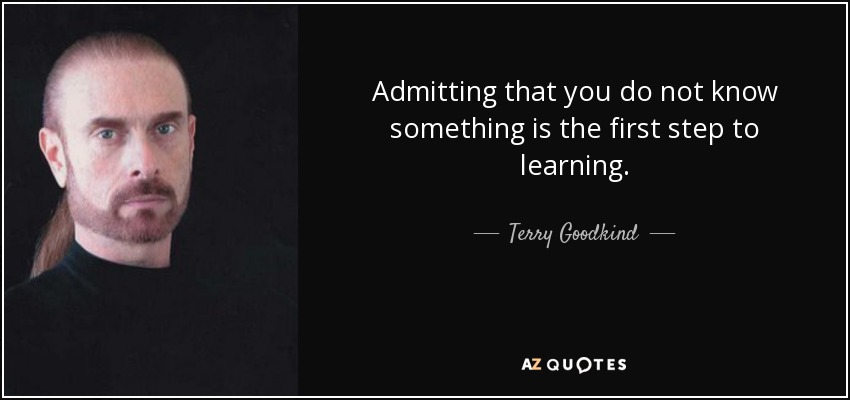 Admitting that you do not know something is the first step to learning. - Terry Goodkind