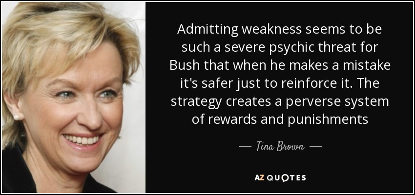 Admitting weakness seems to be such a severe psychic threat for Bush that when he makes a mistake it's safer just to reinforce it. The strategy creates a perverse system of rewards and punishments - Tina Brown
