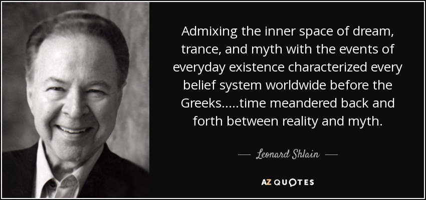 Admixing the inner space of dream, trance, and myth with the events of everyday existence characterized every belief system worldwide before the Greeks.....time meandered back and forth between reality and myth. - Leonard Shlain