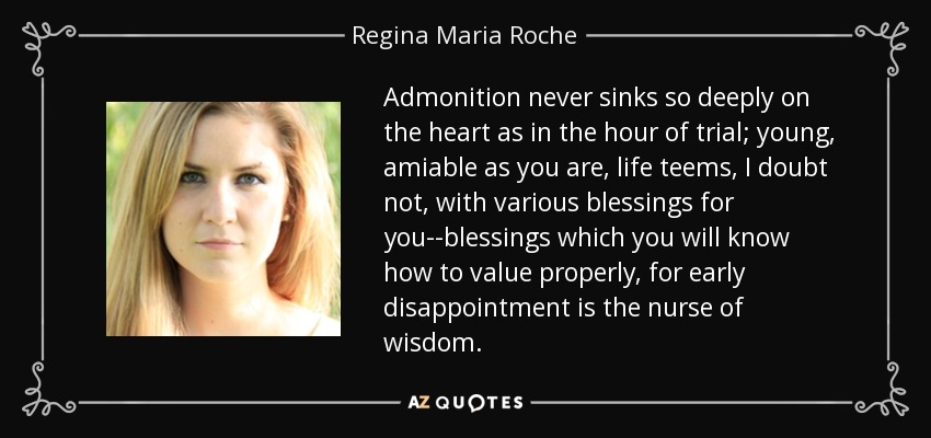 Admonition never sinks so deeply on the heart as in the hour of trial; young, amiable as you are, life teems, I doubt not, with various blessings for you--blessings which you will know how to value properly, for early disappointment is the nurse of wisdom. - Regina Maria Roche