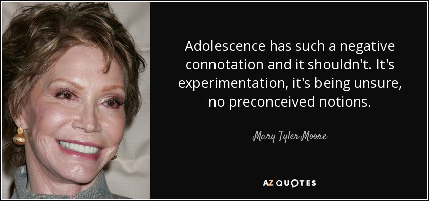 Adolescence has such a negative connotation and it shouldn't. It's experimentation, it's being unsure, no preconceived notions. - Mary Tyler Moore