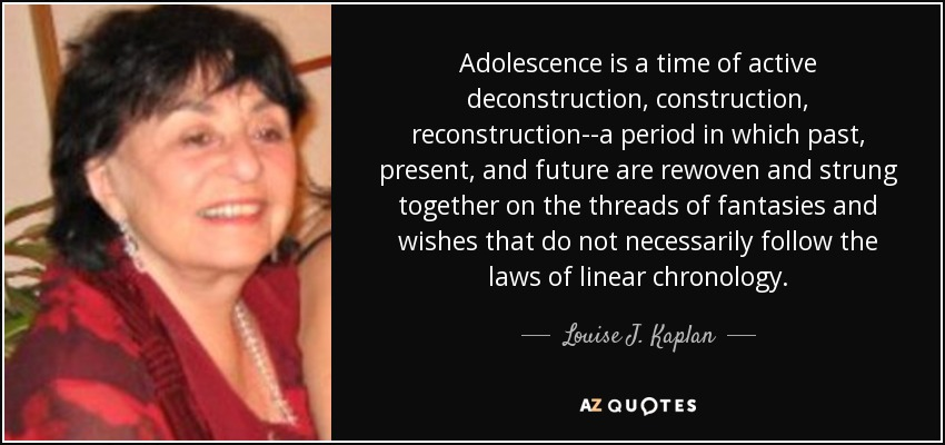 Adolescence is a time of active deconstruction, construction, reconstruction--a period in which past, present, and future are rewoven and strung together on the threads of fantasies and wishes that do not necessarily follow the laws of linear chronology. - Louise J. Kaplan