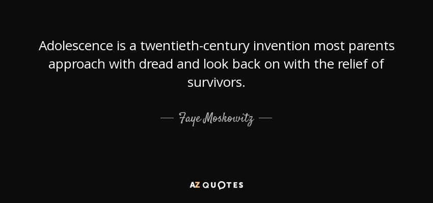 Adolescence is a twentieth-century invention most parents approach with dread and look back on with the relief of survivors. - Faye Moskowitz