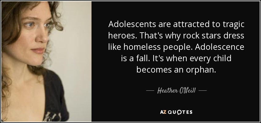 Adolescents are attracted to tragic heroes. That's why rock stars dress like homeless people. Adolescence is a fall. It's when every child becomes an orphan. - Heather O'Neill