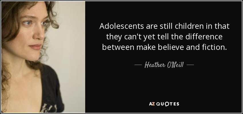 Adolescents are still children in that they can't yet tell the difference between make believe and fiction. - Heather O'Neill