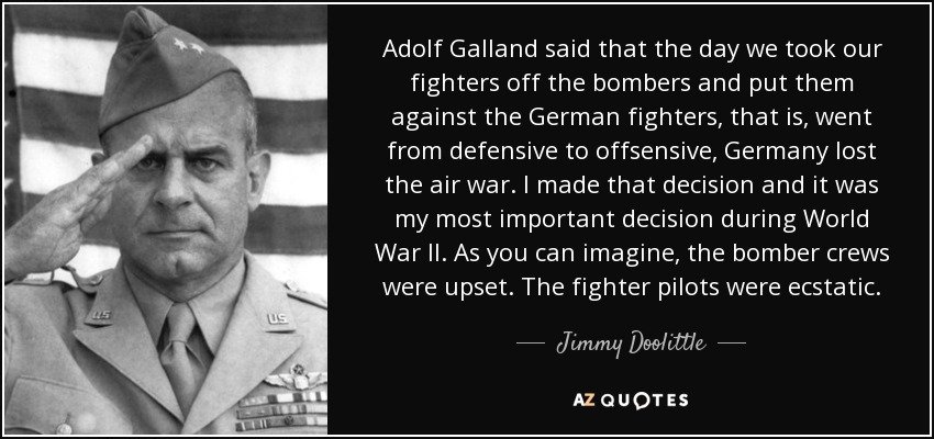 Adolf Galland said that the day we took our fighters off the bombers and put them against the German fighters, that is, went from defensive to offsensive, Germany lost the air war. I made that decision and it was my most important decision during World War II. As you can imagine, the bomber crews were upset. The fighter pilots were ecstatic. - Jimmy Doolittle