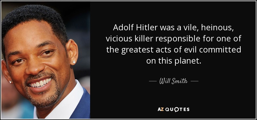Adolf Hitler was a vile, heinous, vicious killer responsible for one of the greatest acts of evil committed on this planet. - Will Smith
