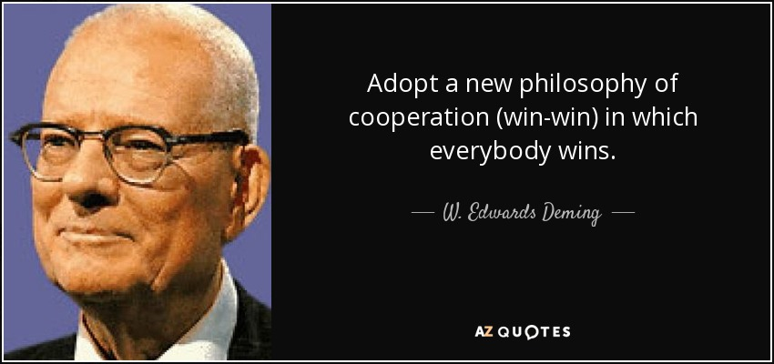 Adopt a new philosophy of cooperation (win-win) in which everybody wins. - W. Edwards Deming