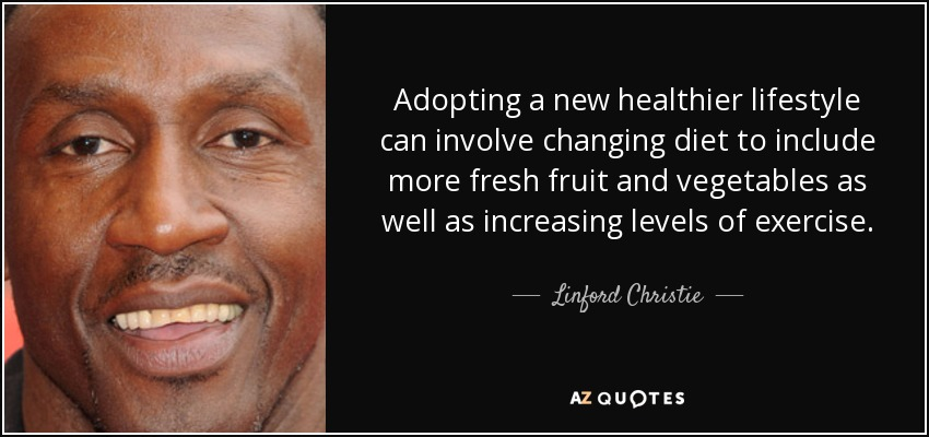 Adopting a new healthier lifestyle can involve changing diet to include more fresh fruit and vegetables as well as increasing levels of exercise. - Linford Christie