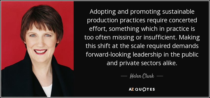 Adopting and promoting sustainable production practices require concerted effort, something which in practice is too often missing or insufficient. Making this shift at the scale required demands forward-looking leadership in the public and private sectors alike. - Helen Clark