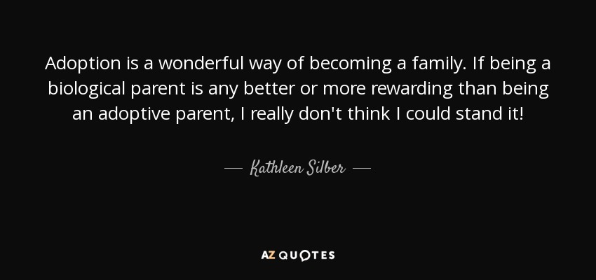 Adoption is a wonderful way of becoming a family. If being a biological parent is any better or more rewarding than being an adoptive parent, I really don't think I could stand it! - Kathleen Silber