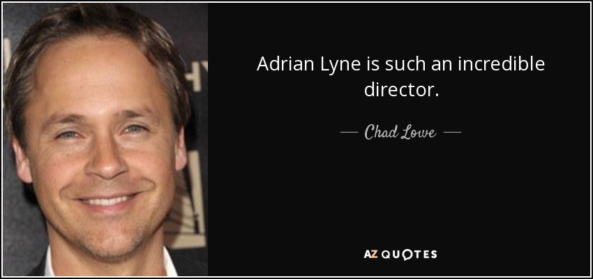 Adrian Lyne is such an incredible director. - Chad Lowe